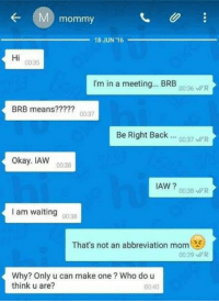 Dank, 🤖, and Brb: mommy  18 JUN 16  Hi  00:35  I'm in a meeting... BRB  00:36 WR  BRB means????? 0037  Be Right Back  R  0037 okay. IAW  0038  IAW?  0038 WR  I am waiting 0038  That's not an abbreviation mom  00:39 MR  Why? Only u can make one Who do u  think u are?  00:40