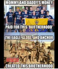 Memes, Money, and Patriotic: MOMMY AND DADDY S MONEY  AK  AKA AKA  AKA  PAID FOR THIS BROTHERHOOD'  THE EAGLE, GLOBE AND ANCHOR  VETERANS  COME RIRST  REATED THIS BROTHERHOOD Some people will just not understand what a real brotherhood is. veteranscomefirst veterans_us Veterans Usveterans veteransUSA SupportVeterans Politics USA America Patriots Gratitude HonorVets thankvets supportourtroops semperfi USMC USCG USAF Navy Army military godblessourmilitary soldier holdthegovernmentaccountable RememberEveryoneDeployed Usflag StarsandStripes