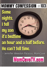 Dank, 🤖, and Palazzo: MOMMY CONFESSION #103  Some  nights.  11 12 1  10  I tell  my son  7 6 5  it's bedtime  an hour and a half before.  He can't tell time.  Jennifer Weedon Palazzo, MomCave  Mom CaveTV.com Sorry, not sorry. (via: Mom Cave TV)