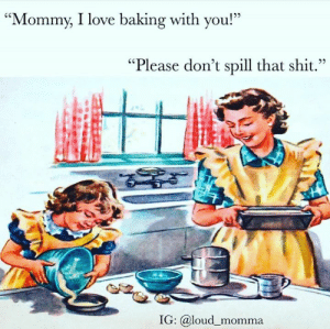 "Dank, Love, and Shit: ""Mommy, I love baking with you!""  05  ""Please don't spill that shit.""  IG: @loud momma Credit: Loud Momma"