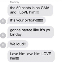 MOM. PLEASE. STOP.: Mommy  the 50 cents is on GMA  and I LoVE him!!!!  It's your birfday!!!!!!!  gonna partee like it's yo  birfday!  We loud!!  Love him love him LOVE  him!!! MOM. PLEASE. STOP.