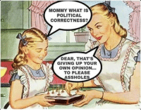 political: MOMMY WHAT IS  POLITICAL  CORRECTNESS?  DEAR, THAT'S  GIVING UP YOUR  OWN OPINION...  TO PLEASE  ASSHOLES