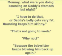 "the babysitter: Mommy, what were you doing  bouncing on Daddy's stomach  last night?""  ""I have to do that,  or Daddy's belly gets very fat.  Bouncing keeps him skinny.""  ""That's not going to work.""  ""Why not?""  ""Because the babysitter  keeps blowing him back up  again"