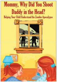 Head, Zombie, and Apocalypse: Mommy, Why Did You Shoot  Daddy in the Head?  Helping Your Child Understand the Zombie Apocalypse <p>Probably A Must Read.</p>