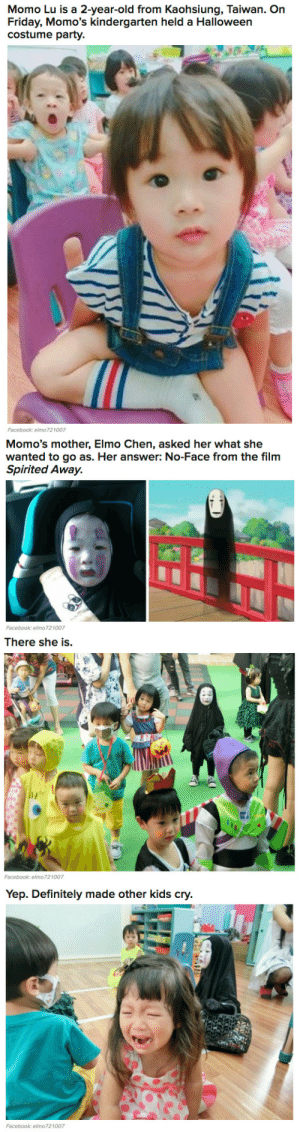"Definitely, Elmo, and Facebook: Momo Lu is a 2-year-old from Kaohsiung, Taiwan. On  Friday, Momo's kindergarten held a Halloween  costume party.  Facebook: elmo721007   Momo's mother, Elmo Chen, asked her what she  wanted to go as. Her answer: No-Face from the film  Spirited Away.  砡丑  Facebook: elmo721007   There she is.   Yep. Definitely made other kids cry  Facebook: elmo721007 n0chillvibes:  display-block:  buzzfeed:  This Little Girl Went As A ""Spirited Away"" Character For Halloween And Became A Meme  ""She managed to scare her classmates and one cried,"" she said. ""Her wish came true, so she's very happy.""   Me as a child"