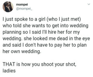 Girl, Wedding, and Ballsack: mompei  @mompei  l just spoke to a girl (who I just met)  who told she wants to get into wedding  planning so l said l'll hire her for my  wedding. she looked me dead in the eye  and said I don't have to pay her to plan  her own wedding  THAT is how you shoot your shot,  ladies Smoother than a freshly shaved ballsack