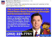 "Priorities.......: Mompreneur #Dem Force @ArethadKitson 30m  ""The Silence of the Hacks""  This is the #1 Enabler. After watching that crazy press conf. yesterday he filed  papers against Hillary's staff  This is Jason Chaffetz. He is chairman of the  United States House Committee on Oversight  and Government Reform  He led 7 investigations against  Hillary on Benghazi spending  more than $7 million. He now  refuses to investigate Trump's  ties to Russia. Instead he is  launching an investigation into  the PBS show Sid the Science  kid  Call and demand he investigate Trump  (202) 225-7751  LARZILLA POLITICAL Priorities......."