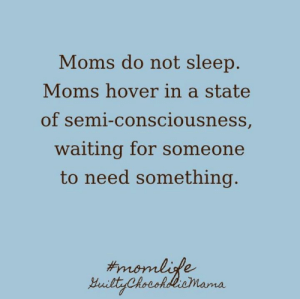 Dank, Moms, and Sleep: Moms do not sleep.  Moms hover in a state  of semi-consciousness  waiting for someone  to need something. Don't let the closed eyes fool ya.  (via Guilty Chocoholic Mama)