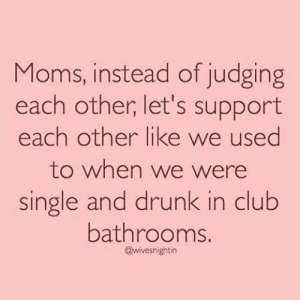 Club, Dank, and Drunk: Moms, instead of judging  each other, let's support  each other like we used  to when we were  single and drunk in club  bathrooms.  @wivesnightin Via: Wives Night In