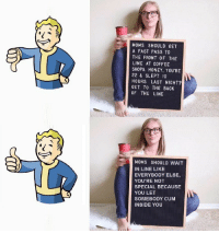 Cum, Memes, and Moms: MOMS SHOULD GET  A FAST PASS TO  THE FRONT OF THE  LINE AT COFFEE  SHOPS. HONEY. YOU'RE  22 & SLEPT 10  HOURS LAST NIGHT?  GET TO THE BACK  OF THE LINE  MOMS SHOULD WAIT  IN LINE LIKE  EVERYBODY ELSE,  YOU'RE NOT  SPECIAL BECAUSE  YOU LET  SOMEBODY CUM  INSIDE YOU Vault boy knows whats up via /r/memes https://ift.tt/2N7lvvy