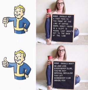Pumpkin Spice Warrior via /r/funny https://ift.tt/2y0oyjx: MOMS SHOULD GET  A FAST PASS TO  THE FRONT OF THE  LINE AT COFFEE  SHOPS. HONEY, YOU'RE  22 & SLEPT 10  HOURS LAST NIGHT?  GET TO THE BACK  OF THE LINE  MOMS SHOULD WAIT  IN LINE LIKE  EVERYBODY ELSE,  YOU'RE NOT  SPECIAL BECAUSE  YOU LET  SOMEBODY CUM  INSIDE YOU Pumpkin Spice Warrior via /r/funny https://ift.tt/2y0oyjx