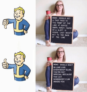 Cum, Dank, and Memes: MOMS SHOULD GET  A FAST PASS TO  THE FRONT OF THE  LINE AT COFFEE  SHOPS. HONEY. YOU'RE  22 & SLEPT 10  HOURS LAST NIGHT?  GET TO THE BACK  OF THE LINE  MOMS SHOULD WAIT  IN LINE LIKE  EVERYBODY ELSE,  YOU'RE NOT  SPECIAL BECAUSE  YOU LET  SOMEBODY CUM  INSIDE YOU Vault boy knows whats up by CCCmonster MORE MEMES