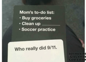 """Get that off the list: Mom's to-do list:  Buy groceries  Clean up  • Soccer practice  Who really did 9/11.  JOSHUA PO  """"GILGAMES  GOD COMP Get that off the list"""
