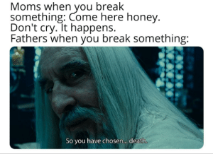 Moms, Break, and Death: Moms when you break  something: Come here honey.  Don't cry. It happens.  Fathers when you break something:  So you have chose... . death. I guess I'll die