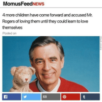 Children, Love, and Amazing: MomusFeedNEWS  4 more children have come forward and accused Mr.  Rogers of loving them until they could learn to love  themselves  Posted on <p>MODS ARE ASLEEP so contribute to post wholesome content to make their job easy because they're amazing and deserve our love</p>