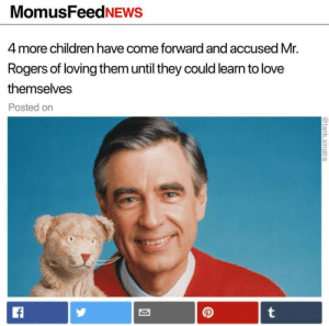 Children, Life, and Love: MomusFeedNEWS  4 more children have come forward and accused Mr.  Rogers of loving them until they could learn to love  themselves  Posted on celticpyro: positive-memes: What a neighbor This article almost gave me a heart attack.   i was getting ready to end my life pheww