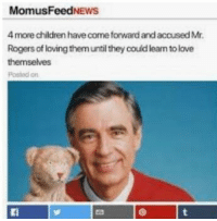 Children, Love, and Mr Rogers: MomusFeedNEWwS  4 more children have come forward and accused Mr  Rogers of loving them until they couid learn to love  themselves  Postod on <p>Mr. Rogers Accusations</p>