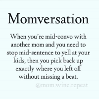 Dank, Friends, and Wine: Momversation  When you're mid-convo with  another mom and you need to  stop mid-sentence to yell at your  kids, then you pick back up  exactly where you left off  without missing a beat.  amom wine.repeat Tag your friends who know you this well. (via Mom.Wine.Repeat)