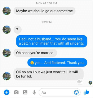Cheating, Lol, and Savage: MON AT 5:59 PM  Maybe we should go out sometime  1:49 PM  Had I not a husband... You do seem like  a catch and I mean that with all sincerity.  Oh haha you're married.  yes... And flattered. Thank you.  OK so am I but we just won't tell. It will  be fun lol  +  Aa  O Married woman's savage response to cheating husband's texts is exactly why you should just never cheat.