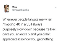 it's what they deserve.: Mon  @monschleichs  Whenever people tailgate me when  I'm going 40 in a 35 l always  purposely slow down because it's like l  gave you an extra 5 and you didn't  appreciate it so now you get nothing it's what they deserve.