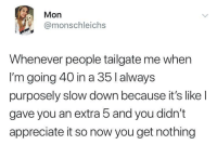 Target, Tumblr, and Control: Mon  @monschleichs  Whenever people tailgate me when  I'm going 40 in a 35 l always  purposely slow down because it's like l  gave you an extra 5 and you didn't  appreciate it so now you get nothing slowdissolve:  firebirdeternal:  thelightofthingshopedfor:  whitepeopletwitter: She has a point  There are two situations in which I make extremely sure I'm going precisely at or below the speed limit: I see a cop Some asshole is tailgating me  This is both spiteful AND practical, because you can't control whether or not they give you a safe following distance for the speed you're travelling, but you CAN reduce the speed you both have to travel, having the triple benefit of A) increasing the likelihood that they'll have enough time to stop without rear-ending you. B) lowering the speed of any possible collision and thus the severity and C) Pissing the fucker the fuck off.   I feel so valid now