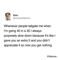 Memes, Appreciate, and MeIRL: Mon  @monschleichs  Whenever people tailgate me when  I'm going 40 in a 35 l always  purposely slow down because lt's like l  gave you an extra 5 and you didn't  appreciate it so now you get nothing  @Memes meirl