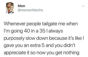 She has a point: Mon  @monschleichs  Whenever people tailgate me when  I'm going 40 in a 35 l always  purposely slow down because it's like l  gave you an extra 5 and you didn't  appreciate it so now you get nothing She has a point