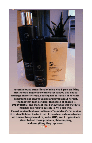 """Using cancer to sell isn't off limits for the bossbabes: MON  S3M  INTENSE  REPAIR  HAMPO  MONAT  SUPPLEMENT  SUPPORT SYSTEM  For natural hair growth  MONAT  aer  INTENSE  AIMENT  THEA  REPAIR  I recently found out a friend of mine whol grew up living  next to was diagnosed with breast cancer, and had to  undergo chemotherapy, causing her to lose all of her hair -  something she always valued and loved about herself.  The fact that I can send her these free of charge is  EVERYTHING, and the fact that I know these will WORK to  help her see results quickly is WHY I do this.  I'm not saying this to advertise my """"good deed"""", I'm saying  it to shed light on the fact that, 1. people are  with more than you realize, so be KIND, and 2. I genuinely  always dealing  stand behind these products, this company,  and everything they represent.  10 8 98 Using cancer to sell isn't off limits for the bossbabes"""