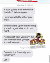 Fraternity, Memes, and Regret: Mon, Sep 11, 2:43 AM  If your gunna lead me on like  that don't txt me again  Have fun with the other guy  Imao  When u wake up in the morning  you will regret what u did last  night  No respect from you don't txt  this number back you get  around too muchh  Today 1:56 AMH  Come to the fraternity lots  tomorrow?  Lot Tag someone who would do this 😂🤦♂️👇 @doit4state WSHH