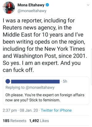 20 years of experience is definitely worth something: Mona Eltahawy  @monaeltahawy  I was a reporter, including for  Reuters news agency, in the  Middle East for 10 years and l've  been writing opeds on the region,  including for the New York Times  and Washington Post, since 2001.  So yes. I am an expert. And you  can fuck off.  5h  Replying to @monaeltahawy  Oh please. You're the expert on foreign affairs  now are you? Stick to feminism.  2:37 pm · 08 Jan. 20 · Twitter for iPhone  185 Retweets 1,492 Likes 20 years of experience is definitely worth something