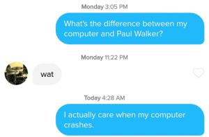 Her bio said she loved the fast  furious movies: Monday 3:05 PM  What's the difference between my  computer and Paul Walker?  Monday 11:22 PM  wat  Today 4:28 AM  I actually care when my computer  crashes. Her bio said she loved the fast  furious movies