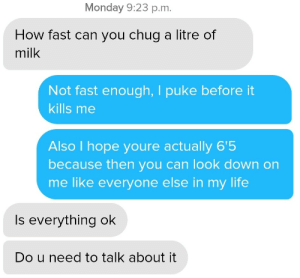 Life, Monday, and Hope: Monday 9:23 p.m.  How fast can you chug a litre of  milk  Not fast enough, I puke before it  kills me  Also I hope youre actually 6'5  because then you can look down on  me like everyone else in my life  Is everything ok  Do u need to talk about it Maybe this is why I dont get dates.
