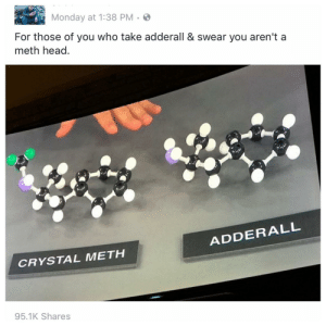 memehumor:  Right because h2o and h2o2 are pretty much the same too right?: Monday at 1:38 PM.S  For those of you who take adderall & swear you aren't a  meth head  ADDERALL  CRYSTAL METH  95.1K Shares memehumor:  Right because h2o and h2o2 are pretty much the same too right?