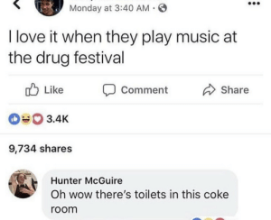 Festival: Monday at 3:40 AM .  I love it when they play music at  the drug festival  Like  Share  Comment  3.4K  9,734 shares  Hunter McGuire  Oh wow there's toilets in this coke  room
