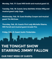 """<p>The official line up for The Tonight Show p<span>remiere week will include:</span></p> <ul><li><span class=""""aBn"""" data-term=""""goog_1323055076""""><span class=""""aQJ"""">Monday, Feb. 17</span></span><span>: Guest Will Smith and musical guest U2.</span></li> <li><span class=""""aBn"""" data-term=""""goog_1323055077""""><span class=""""aQJ"""">Tuesday, Feb. 18</span></span><span>: Guests Jerry Seinfeld, Kristen Wiig and musical guest Lady Gaga.</span></li> <li><span class=""""aBn"""" data-term=""""goog_1323055078""""><span class=""""aQJ"""">Wednesday, Feb. 19</span></span><span>: Guest Bradley Cooper and musical guest Tim McGraw.</span></li> <li><span class=""""aBn"""" data-term=""""goog_1323055079""""><span class=""""aQJ"""">Thursday, Feb. 20</span></span><span>: Guests First Lady Michelle Obama, Will Ferrell and musical guest Arcade Fire.</span></li> <li><span class=""""aBn"""" data-term=""""goog_1323055080""""><span class=""""aQJ"""">Friday, Feb. 21</span></span><span>: Guest Justin Timberlake.</span></li> </ul><p><span></span></p>: Monday, Feb. 17: Guest Will Smith and musical guest U2.  Tuesday, Feb. 18: Guests Jerry Seinfeld, Kristen Wiig and  musical guest Lady Gaga.  Wednesday, Feb. 19: Guest Bradley Cooper and musical  guest Tim McGraw.  Thursday, Feb. 20: Guests First Lady Michelle Obama,  Will Ferrell and musical guest Arcade Fire.  Friday, Feb. 21: Guest Justin Timberlake.  THE TONIGHT SHOW  STARRING JIMMY FALLON  OUR FIRST WEEK OF GUESTS <p>The official line up for The Tonight Show p<span>remiere week will include:</span></p> <ul><li><span class=""""aBn"""" data-term=""""goog_1323055076""""><span class=""""aQJ"""">Monday, Feb. 17</span></span><span>: Guest Will Smith and musical guest U2.</span></li> <li><span class=""""aBn"""" data-term=""""goog_1323055077""""><span class=""""aQJ"""">Tuesday, Feb. 18</span></span><span>: Guests Jerry Seinfeld, Kristen Wiig and musical guest Lady Gaga.</span></li> <li><span class=""""aBn"""" data-term=""""goog_1323055078""""><span class=""""aQJ"""">Wednesday, Feb. 19</span></span><span>: Guest Bradley Cooper and musical guest Tim McGraw.</span></li> <li"""