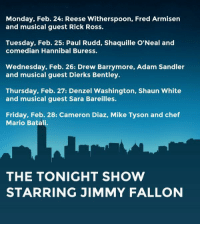 "<p><strong>This Week's Tonight Show Guests</strong></p> <p>Our second week of the Tonight Show starts tonight! <a href=""http://www.youtube.com/watch?v=St78_PRpuUQ&amp;feature=c4-overview&amp;list=UU8-Th83bH_thdKZDJCrn88g"" target=""_blank"">Here's a look at what we've got in store</a>. </p>: Monday, Feb. 24: Reese Witherspoon, Fred Armisen  and musical guest Rick Ross.  Tuesday, Feb. 25: Paul Rudd, Shaquille O'Neal and  comedian Hannibal Buress.  Wednesday, Feb. 26: Drew Barrymore, Adam Sandler  and musical guest Dierks Bentley.  Thursday, Feb. 27: Denzel Washington, Shaun White  and musical guest Sara Bareilles.  Friday, Feb. 28: Cameron Diaz, Mike Tyson and chef  Mario Batali.  THE TONIGHT SHOW  STARRING JIMMY FALLON <p><strong>This Week's Tonight Show Guests</strong></p> <p>Our second week of the Tonight Show starts tonight! <a href=""http://www.youtube.com/watch?v=St78_PRpuUQ&amp;feature=c4-overview&amp;list=UU8-Th83bH_thdKZDJCrn88g"" target=""_blank"">Here's a look at what we've got in store</a>. </p>"