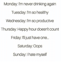 Never Drink Again: Monday. I'm never drinking again  Tuesday: I'm so healthy  Wednesday: I'm so productive  Thursday: Happy hour doesn't count  Friday. I'll just have one...  Saturday. Oops  Sunday. I hate myself