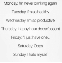 Drinking, Friday, and Memes: Monday Im never drinking agairn  Tuesday. Im so healthy  Wednesday. I'm so productive  Thursday. Happy hour doesn't count  Friday. I'ljust have one.  Saturday. Oops  Sundav. I hate myself  Sunday I hate myself And so we begin another week...😅 SoBasicICantEven