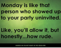 Monday is like that  person who showed up  to your party uninvited  Like, you'll allow it, but  honestly... how rude.  SHARED ONI'M NOT RIGHT IN THE HEAD COM Submitted by Robert Borthwick