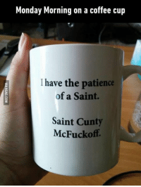 Monday Morning on a coffee cup  have the patience  of a Saint.  Saint Cunty  McFuckoff. It's Monday again. 9GAG Mobile App: www.9gag.com/mobile?ref=9fbp  http://9gag.com/gag/aWMYxO4?ref=fbp