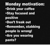 Dank, Coffee, and Monday: Monday motivation:  Drink your coffee  .Stay focused and  positive  .Don't freak out  Remember, stabbing  people is wrong!  Are you wearing  pants? #jussayin