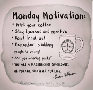 monday motivation: Monday Motivation:  Drink your coffee  Stay focused and positive  Don't freak out  Remember, stabbing  TATRNS  COFFEE  people is wrong!  Are you wearing pants!  YOU ARE A MAGNIFICENT SUNFLOWER.  OR POTATO. WHATEVER YOU LIKE  -Nara tifhman  2017 Sweatpanis And Coffee, LLC