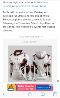 edmonton oilers: Monday night after attacks in Edmonton  injured five people over the weekend  Traffic will be restricted on 104 Avenue  between 101 Street and 105 Street. While  Edmonton police say the plan was floated  following the Edmonton Oilers' playoff run in  the spring, this weekend's events fast-tracked  the idea  Story continues below  ADVERTISEMENT  I'ni fi ne  Baby Bundle | Learn more  Conceived by ATB