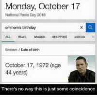Birthday, Eminem, and Memes: Monday, October 17  National Pasta Day 2016  eminem's birthday  ALL  NEWS  IMAGES  SHOPPING  VIDEOS  Eminem Date of birth  October 17, 1972 (age  44 years)  There's no way this is just some coincidence Mom's spaghetti