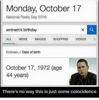 Birthday, Dating, and Eminem: Monday, October 17  National Pasta Day 2016  eminem's birthday  ALL  NEWS  IMAGES  SHOPPING  VIDEOS  M  Eminem Date of birth  October 17, 1972 (age  44 years)  There's no way this is just some coincidence Moms spaghetti conspiracy theories (FACT CHECK: FACT 🔺)
