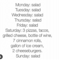 Accurate af: Monday: salad  Tuesday: salad  Wednesday: salad  Thursday: salad  Friday: salad  Saturday: 3 pizzas, tacos,  grilled cheese, bottle of wine  7 cinnamon rolls,  gallon of ice cream,  2 cheeseburgers  Sunday: salad Accurate af