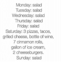 It's coming.: Monday: salad  Tuesday: salad  Wednesday: salad  Thursday: salad  Friday: salad  Saturday: 3 pizzas, tacos,  grilled cheese, bottle of wine  7 cinnamon rolls,  gallon of ice cream  2 cheeseburgers.  Sunday: salad It's coming.