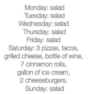 Friday, Tumblr, and Wine: Monday: salad  Tuesday: salad  Wednesday: salad  Thursday: salad  Friday: salad  Saturday: 3 pizzas, tacos,  grilled cheese, bottle of wine,  7 cinnamon rolls,  gallon of ice cream  2 cheeseburgers.  Sunday: salad If you are a student Follow @studentlifeproblems