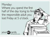 Some Ecard: Monday.  Where you spend the first  half of the day trying to find  the responsible adult you  lost Friday at 5 o'clock.  your  cards  some ecards, com  ki