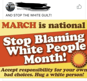 Oh no: Mondaya  AND STOP THE WHITE GUILT!  MARCH is national  Stop Blamin  White People  Month:  Accept responsibility for your own  bad choices. Hug a white person! Oh no
